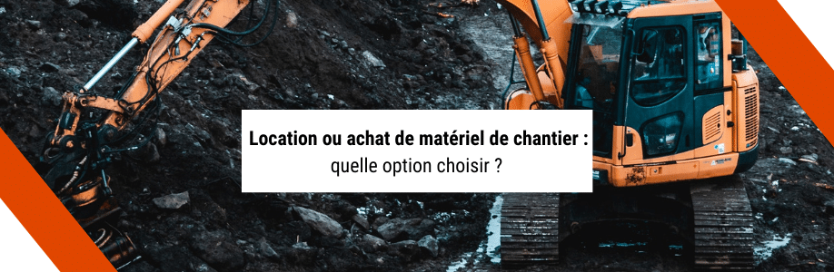 Location ou achat de matériel de chantier : quelle option choisir ?